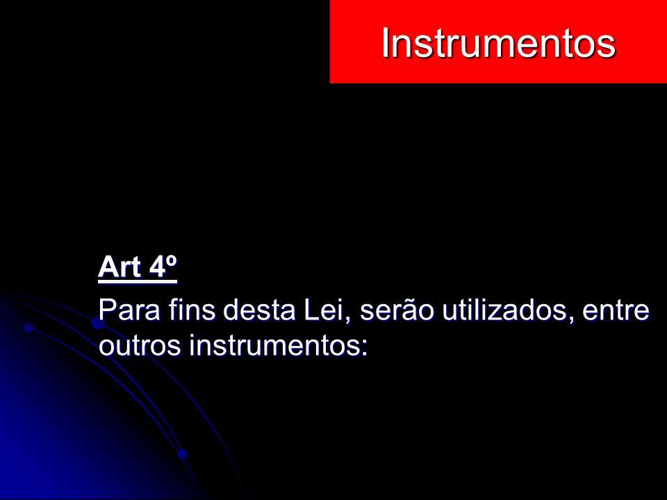 Instrumentos Art 4º Art 4º Para fins desta Lei, serão utilizados, entre outros instrumentos: Para fins desta Lei, serão utilizados, entre outros instr