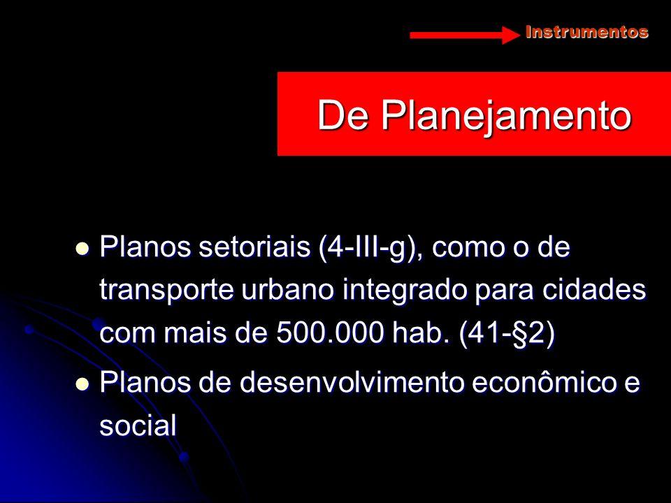 Instrumentos Planos setoriais (4-III-g), como o de transporte urbano integrado para cidades com mais de 500.000 hab. (41-§2) Planos setoriais (4-III-g