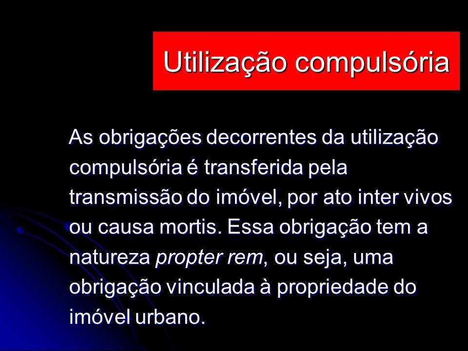 As obrigações decorrentes da utilização compulsória é transferida pela transmissão do imóvel, por ato inter vivos ou causa mortis. Essa obrigação tem