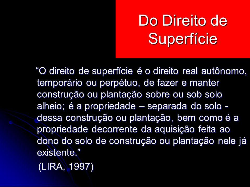 O direito de superfície é o direito real autônomo, temporário ou perpétuo, de fazer e manter construção ou plantação sobre ou sob solo alheio; é a pro