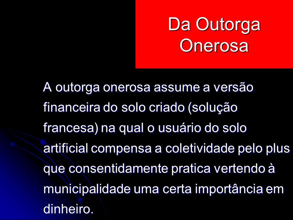 A outorga onerosa assume a versão financeira do solo criado (solução francesa) na qual o usuário do solo artificial compensa a coletividade pelo plus