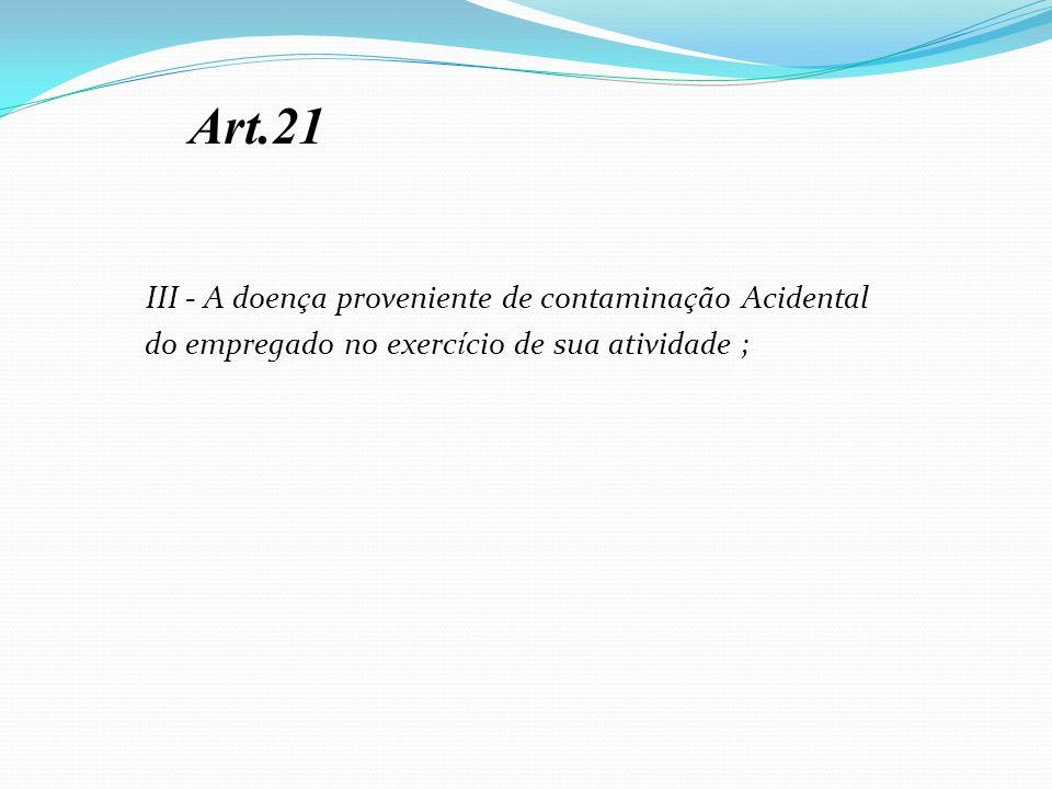 III - A doen ç a proveniente de contamina ç ão Acidental do empregado no exerc í cio de sua atividade ; Art.21