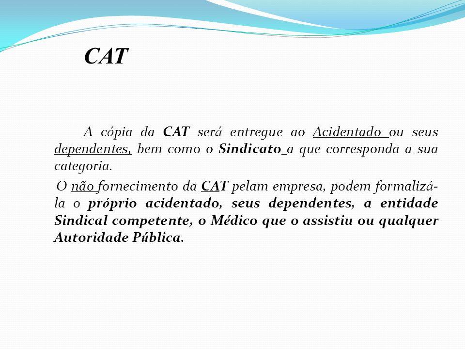 A c ó pia da CAT ser á entregue ao Acidentado ou seus dependentes, bem como o Sindicato a que corresponda a sua categoria. O não fornecimento da CAT p