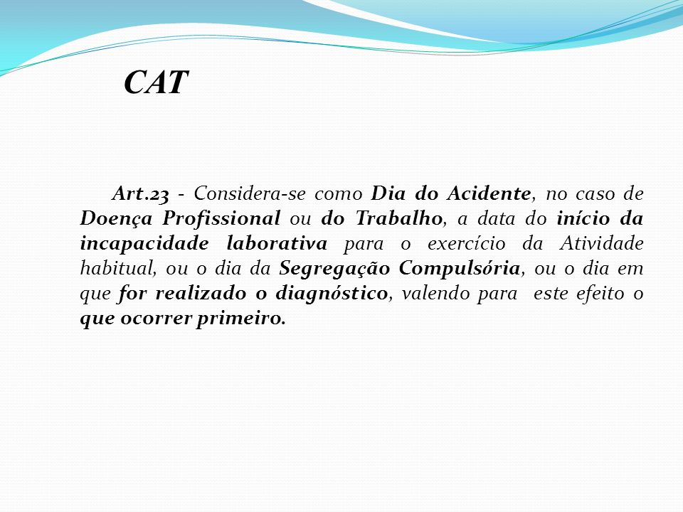 Art.23 - Considera-se como Dia do Acidente, no caso de Doen ç a Profissional ou do Trabalho, a data do in í cio da incapacidade laborativa para o exer
