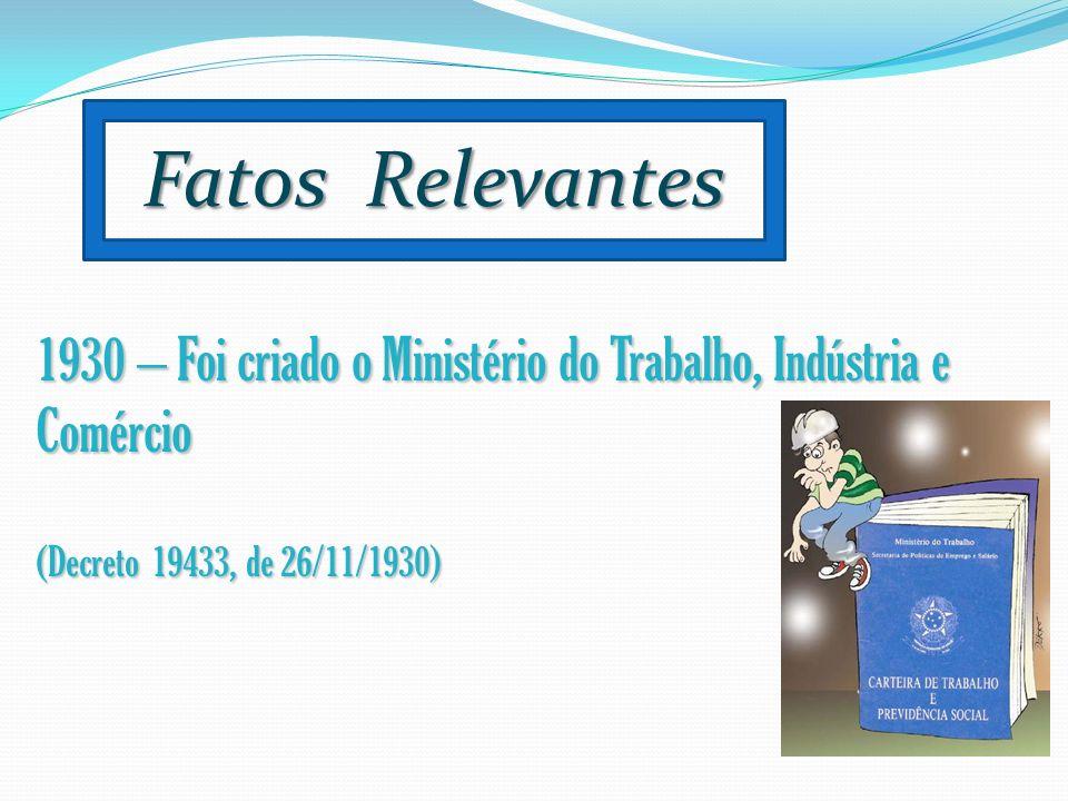 Fatos Relevantes 1930 – Foi criado o Ministério do Trabalho, Indústria e Comércio (Decreto 19433, de 26/11/1930)