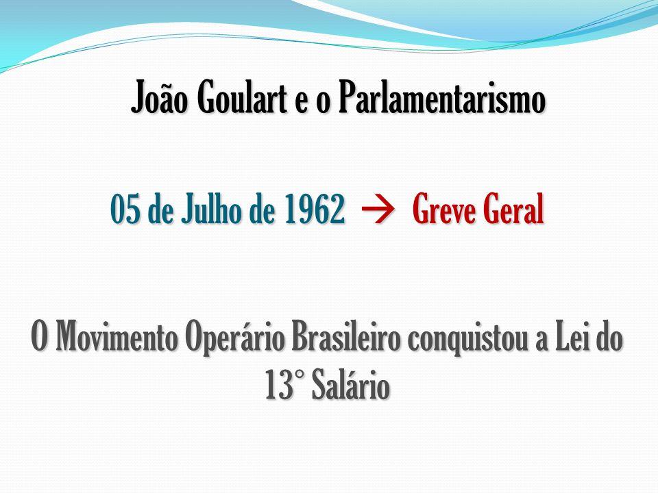 João Goulart e o Parlamentarismo 05 de Julho de 1962 Greve Geral O Movimento Operário Brasileiro conquistou a Lei do 13° Salário