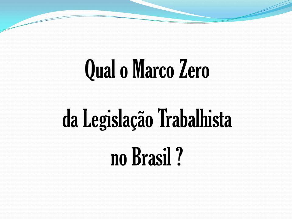 Qual o Marco Zero da Legislação Trabalhista no Brasil ?