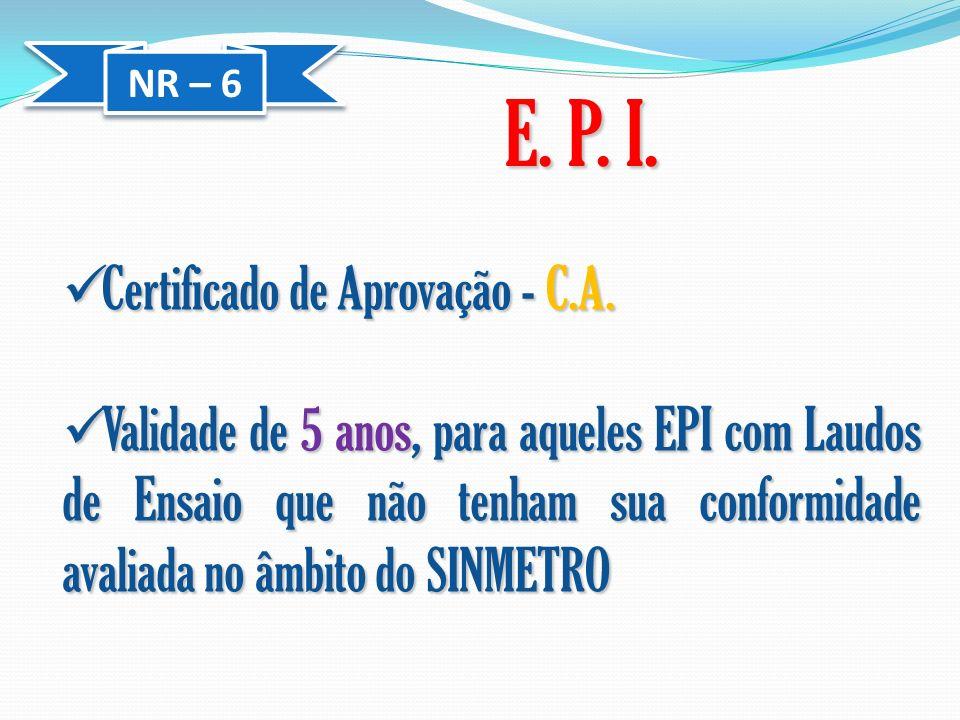 NR – 6 E. P. I. Certificado de Aprovação - C.A. Certificado de Aprovação - C.A. Validade de 5 anos, para aqueles EPI com Laudos de Ensaio que não tenh