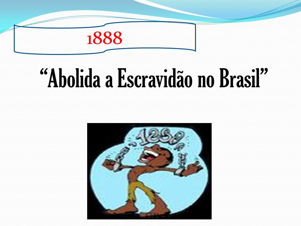 1888 Abolida a Escravidão no Brasil
