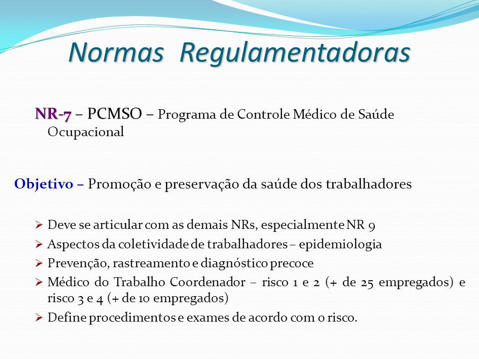 NR-7 NR-7 – PCMSO – Programa de Controle Médico de Saúde Ocupacional Objetivo – Promoção e preservação da saúde dos trabalhadores Deve se articular co