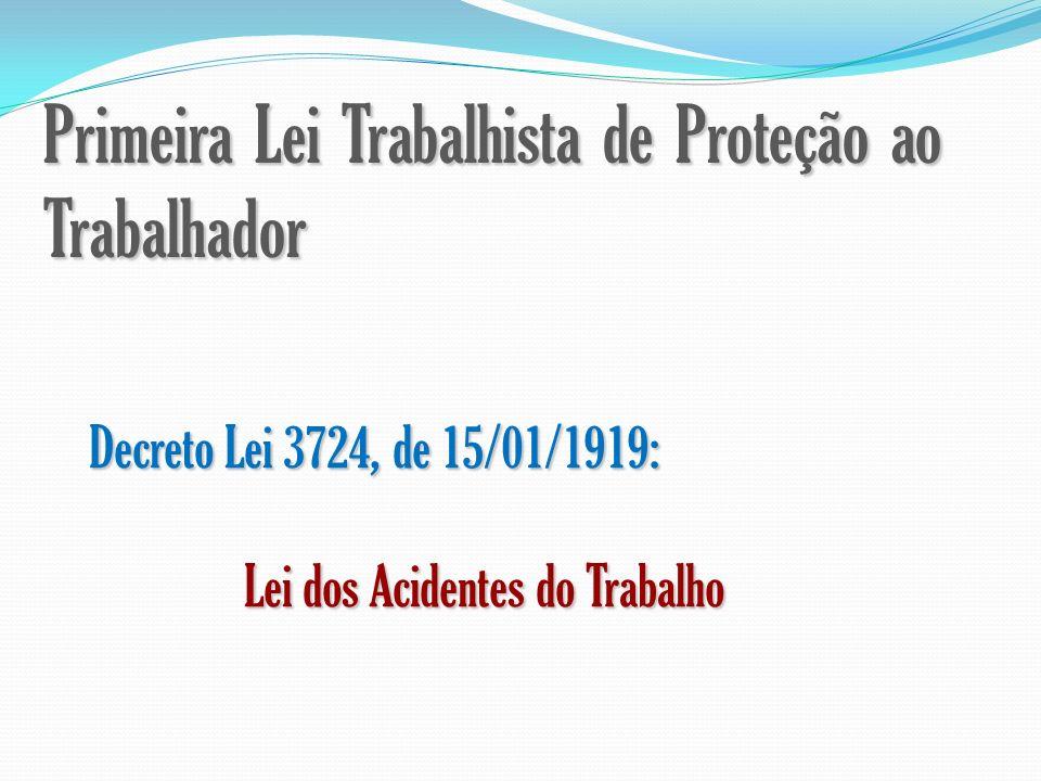 Primeira Lei Trabalhista de Proteção ao Trabalhador Decreto Lei 3724, de 15/01/1919: Lei dos Acidentes do Trabalho Lei dos Acidentes do Trabalho
