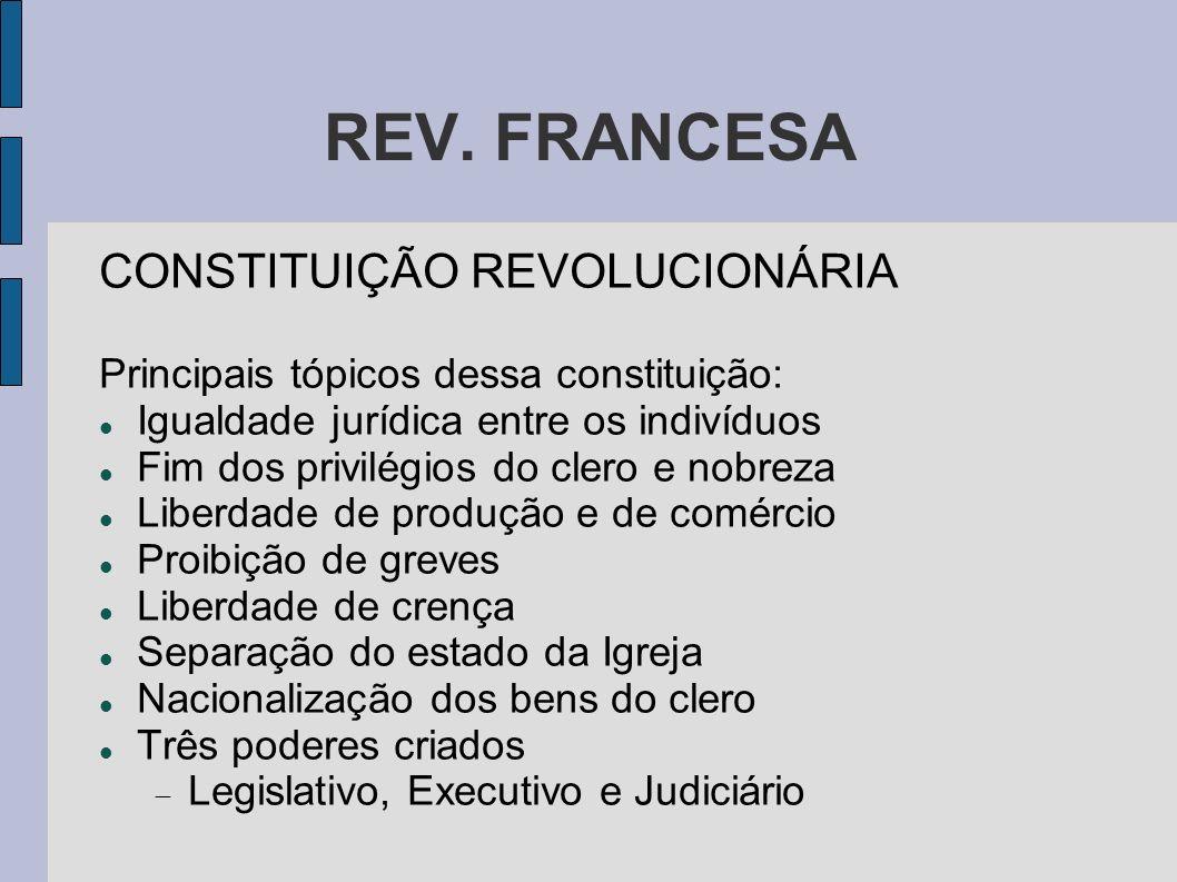 REV. FRANCESA CONSTITUIÇÃO REVOLUCIONÁRIA Principais tópicos dessa constituição: Igualdade jurídica entre os indivíduos Fim dos privilégios do clero e