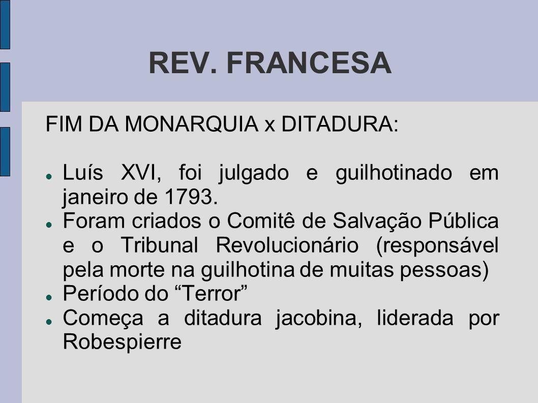REV. FRANCESA FIM DA MONARQUIA x DITADURA: Luís XVI, foi julgado e guilhotinado em janeiro de 1793. Foram criados o Comitê de Salvação Pública e o Tri