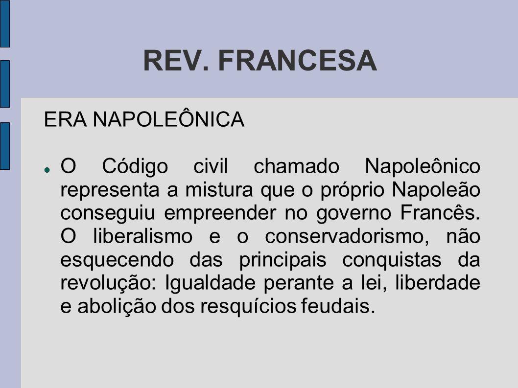 REV. FRANCESA ERA NAPOLEÔNICA O Código civil chamado Napoleônico representa a mistura que o próprio Napoleão conseguiu empreender no governo Francês.