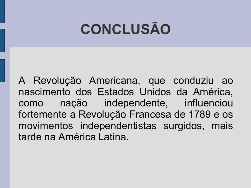 CONCLUSÃO A Revolução Americana, que conduziu ao nascimento dos Estados Unidos da América, como nação independente, influenciou fortemente a Revolução