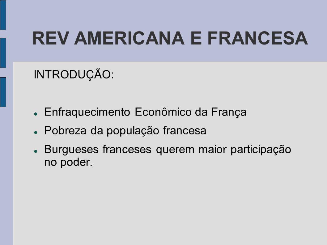 REV AMERICANA E FRANCESA INTRODUÇÃO: Enfraquecimento Econômico da França Pobreza da população francesa Burgueses franceses querem maior participação n