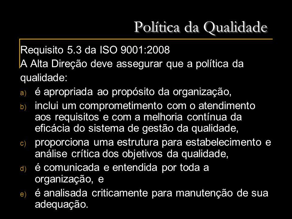 Política da Qualidade Requisito 5.3 da ISO 9001:2008 A Alta Direção deve assegurar que a política da qualidade: a) é apropriada ao propósito da organi