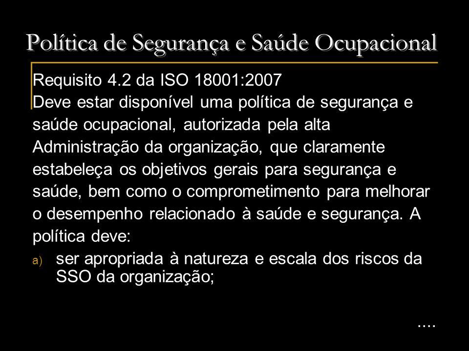 Política de Segurança e Saúde Ocupacional Requisito 4.2 da ISO 18001:2007 (continuação) b) incluir um comprometimento com a prevenção de danos e melhoria contínua na gestão e desempenho; c) incluir um compromisso de atender, pelo menos, a legislação vigente e aplicável de SSO, bem como a outros requisitos subscritos pela organização; d) ser documentada, implementada e mantida; e) ser comunicada a todos empregados com a intenção de que os mesmos tenham consciência de suas obrigações individuais para a SSO;....