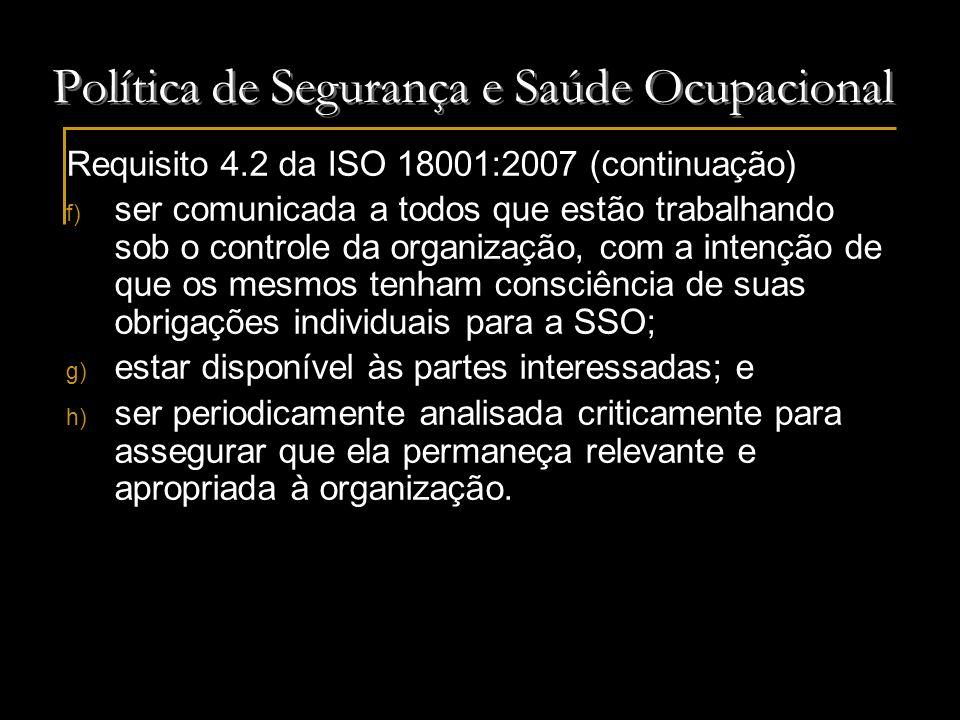 Política de Segurança e Saúde Ocupacional Requisito 4.2 da ISO 18001:2007 (continuação) f) ser comunicada a todos que estão trabalhando sob o controle
