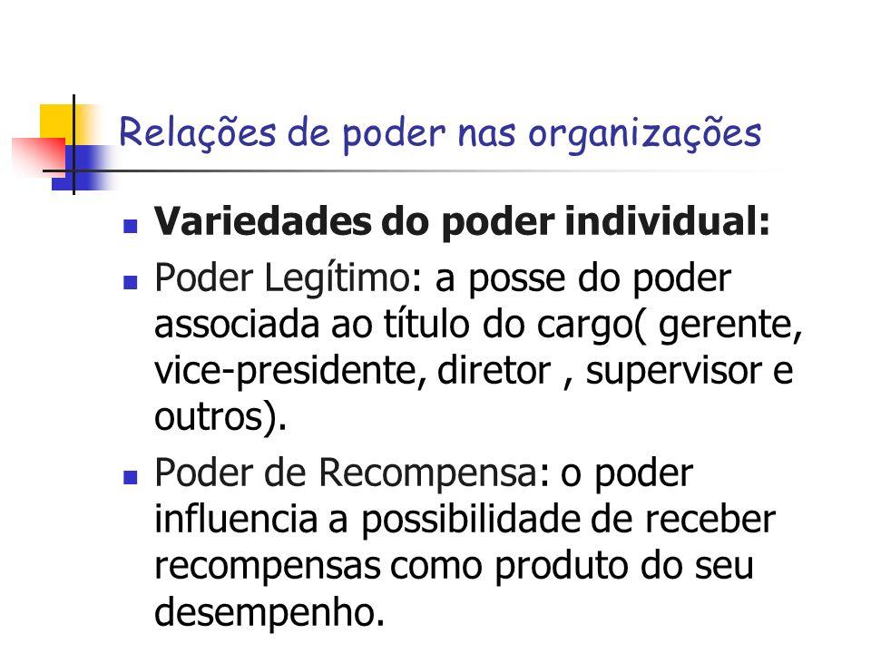 Relações de poder nas organizações Variedades do poder individual: Poder Legítimo: a posse do poder associada ao título do cargo( gerente, vice-presid