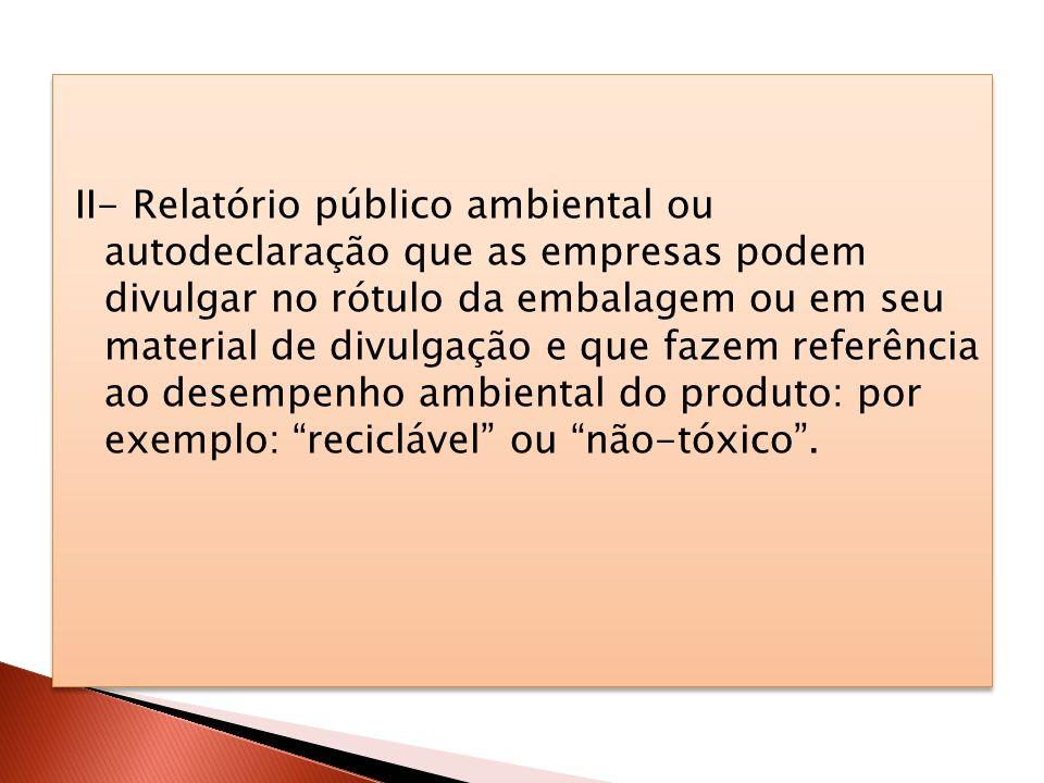 II- Relatório público ambiental ou autodeclaração que as empresas podem divulgar no rótulo da embalagem ou em seu material de divulgação e que fazem r