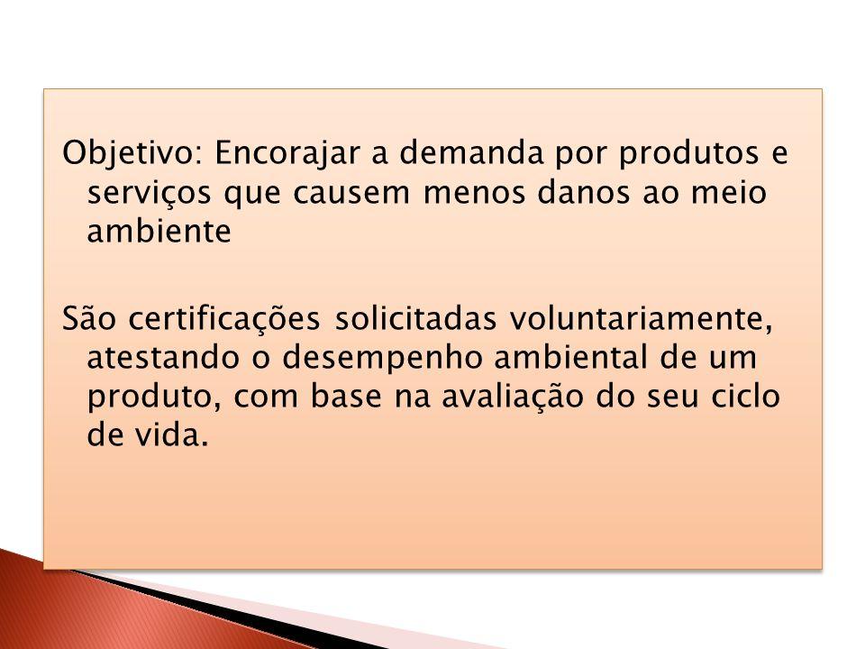 Objetivo: Encorajar a demanda por produtos e serviços que causem menos danos ao meio ambiente São certificações solicitadas voluntariamente, atestando