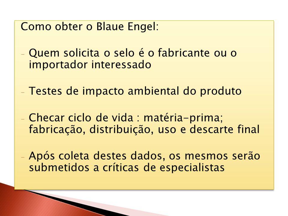 Como obter o Blaue Engel: - Quem solicita o selo é o fabricante ou o importador interessado - Testes de impacto ambiental do produto - Checar ciclo de