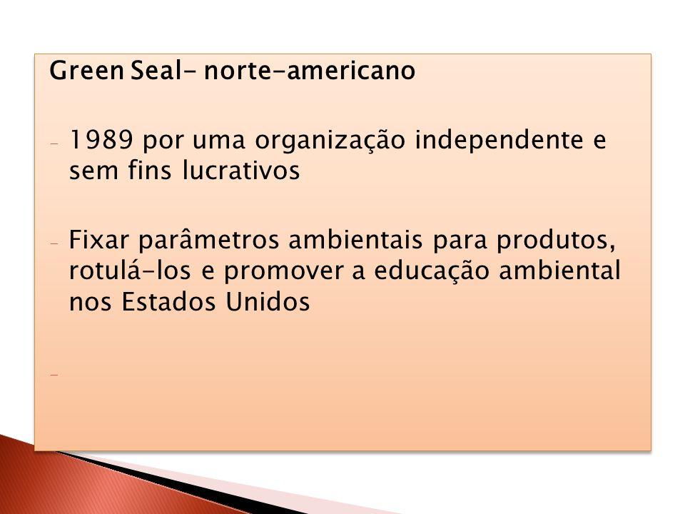 Green Seal- norte-americano - 1989 por uma organização independente e sem fins lucrativos - Fixar parâmetros ambientais para produtos, rotulá-los e pr