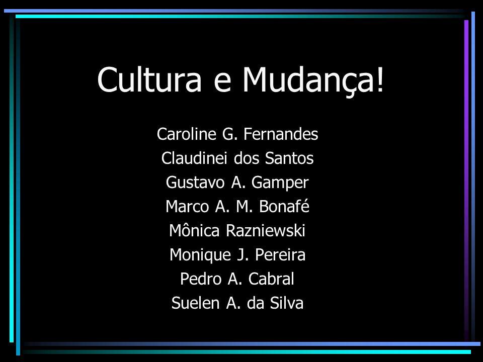 Cultura e Mudança! Caroline G. Fernandes Claudinei dos Santos Gustavo A. Gamper Marco A. M. Bonafé Mônica Razniewski Monique J. Pereira Pedro A. Cabra