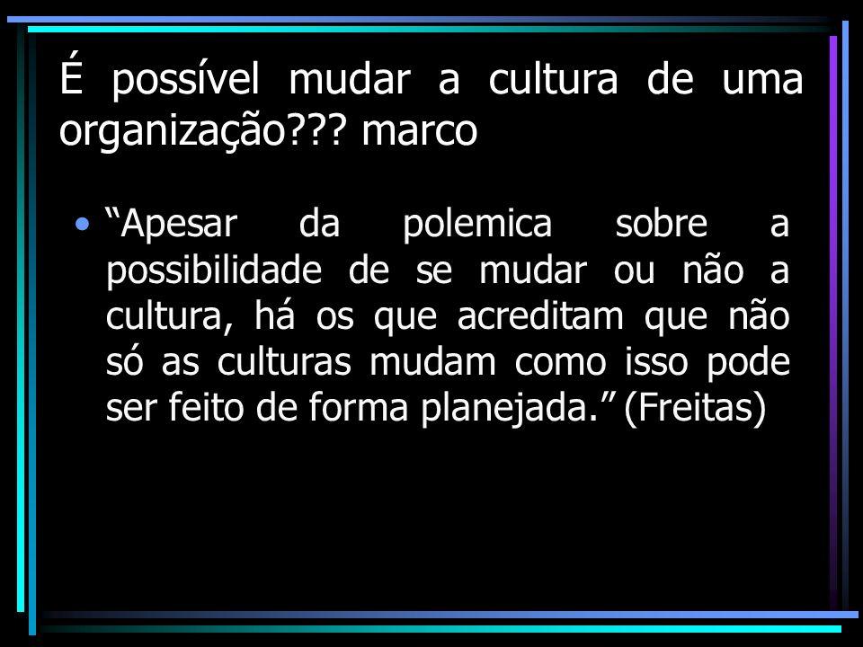 É possível mudar a cultura de uma organização??? marco Apesar da polemica sobre a possibilidade de se mudar ou não a cultura, há os que acreditam que
