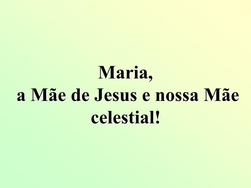 Maria, a Mãe de Jesus e nossa Mãe celestial!
