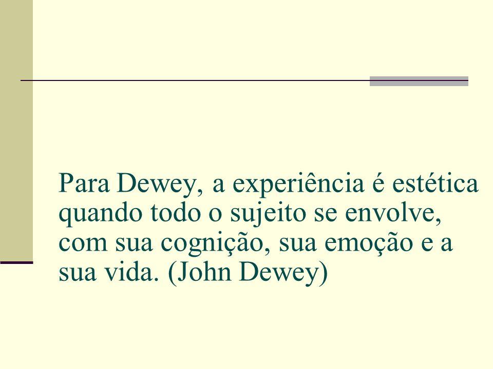 Para Dewey, a experiência é estética quando todo o sujeito se envolve, com sua cognição, sua emoção e a sua vida.