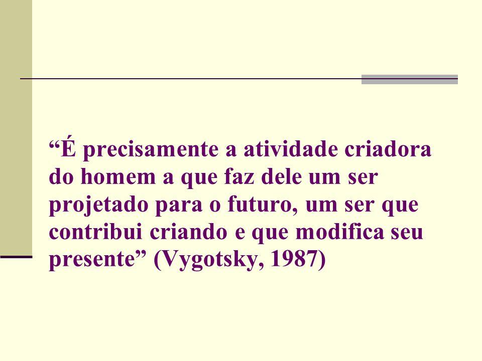 É precisamente a atividade criadora do homem a que faz dele um ser projetado para o futuro, um ser que contribui criando e que modifica seu presente (Vygotsky, 1987)