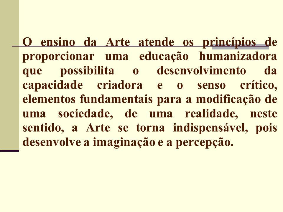 O ensino da Arte atende os princípios de proporcionar uma educação humanizadora que possibilita o desenvolvimento da capacidade criadora e o senso crítico, elementos fundamentais para a modificação de uma sociedade, de uma realidade, neste sentido, a Arte se torna indispensável, pois desenvolve a imaginação e a percepção.