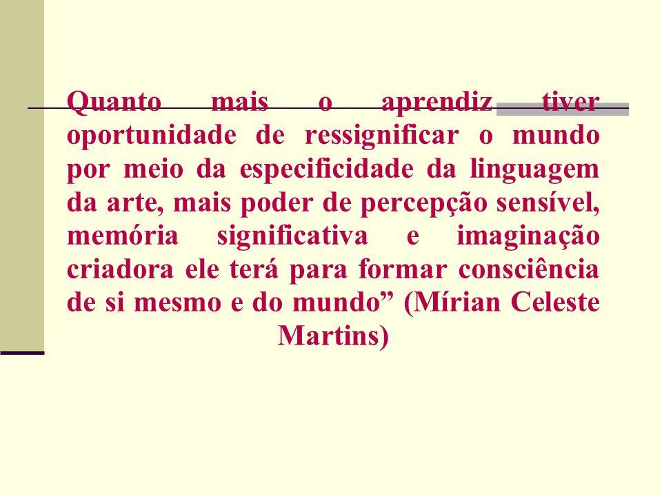 Quanto mais o aprendiz tiver oportunidade de ressignificar o mundo por meio da especificidade da linguagem da arte, mais poder de percepção sensível, memória significativa e imaginação criadora ele terá para formar consciência de si mesmo e do mundo (Mírian Celeste Martins)