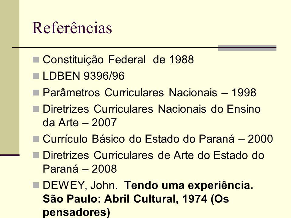 Referências Constituição Federal de 1988 LDBEN 9396/96 Parâmetros Curriculares Nacionais – 1998 Diretrizes Curriculares Nacionais do Ensino da Arte – 2007 Currículo Básico do Estado do Paraná – 2000 Diretrizes Curriculares de Arte do Estado do Paraná – 2008 DEWEY, John.