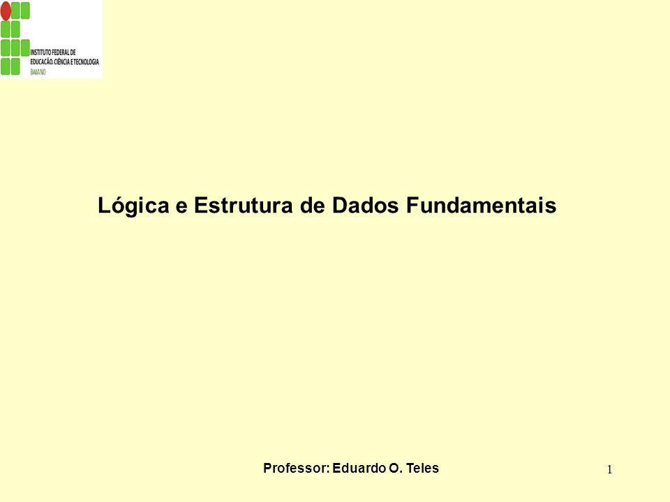 1 Lógica e Estrutura de Dados Fundamentais Professor: Eduardo O. Teles