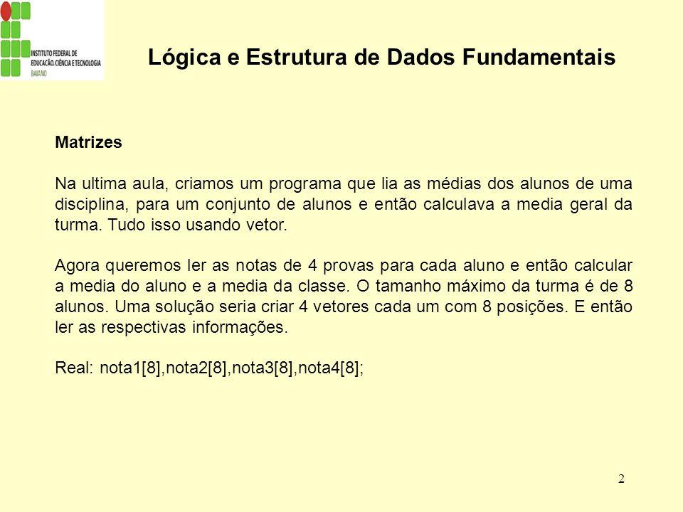 2 Lógica e Estrutura de Dados Fundamentais Matrizes Na ultima aula, criamos um programa que lia as médias dos alunos de uma disciplina, para um conjun