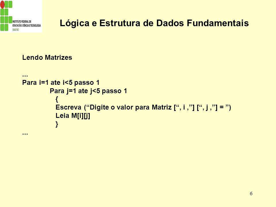 6 Lógica e Estrutura de Dados Fundamentais Lendo Matrizes... Para i=1 ate i<5 passo 1 Para j=1 ate j<5 passo 1 { Escreva (Digite o valor para Matriz [
