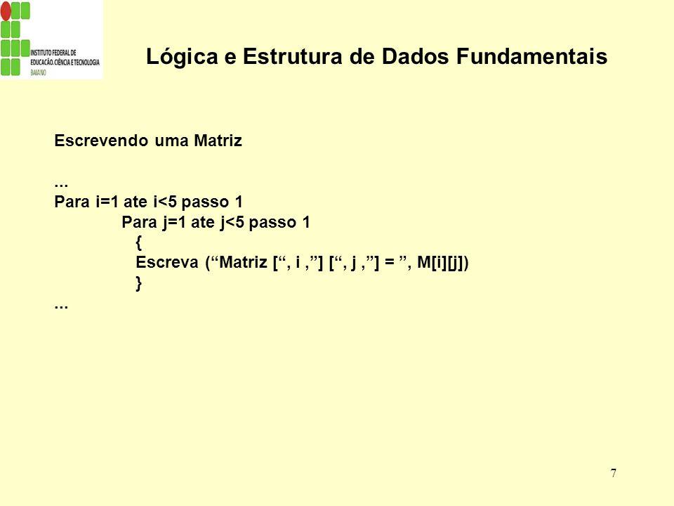 7 Lógica e Estrutura de Dados Fundamentais Escrevendo uma Matriz... Para i=1 ate i<5 passo 1 Para j=1 ate j<5 passo 1 { Escreva (Matriz [, i,] [, j,]