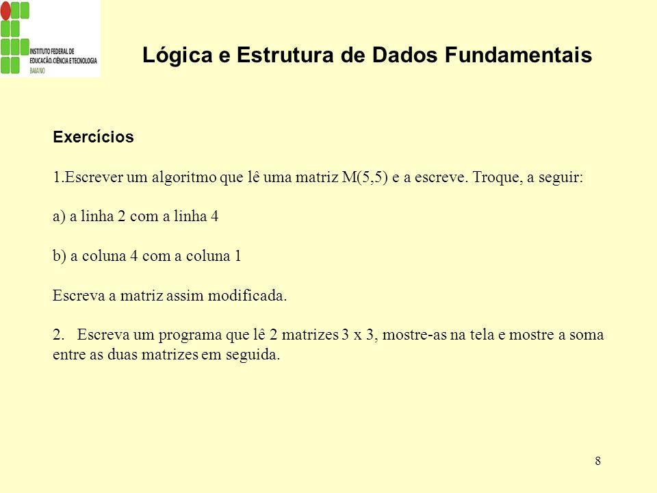8 Lógica e Estrutura de Dados Fundamentais Exercícios 1.Escrever um algoritmo que lê uma matriz M(5,5) e a escreve. Troque, a seguir: a) a linha 2 com