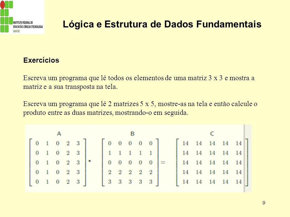 9 Lógica e Estrutura de Dados Fundamentais Exercícios Escreva um programa que lê todos os elementos de uma matriz 3 x 3 e mostra a matriz e a sua tran