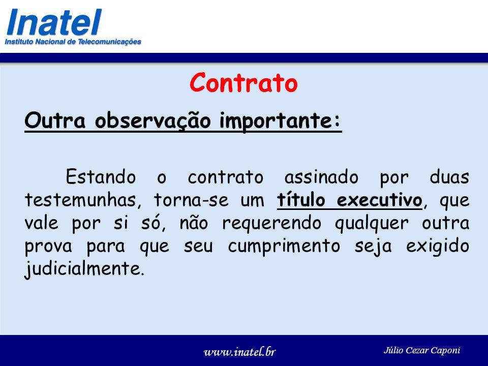 www.inatel.br Júlio Cezar Caponi Contrato Outra observação importante: Estando o contrato assinado por duas testemunhas, torna-se um título executivo, que vale por si só, não requerendo qualquer outra prova para que seu cumprimento seja exigido judicialmente.