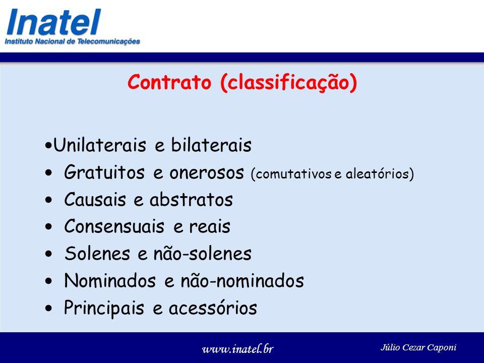 www.inatel.br Júlio Cezar Caponi Contrato (classificação) Unilaterais e bilaterais Gratuitos e onerosos (comutativos e aleatórios) Causais e abstratos