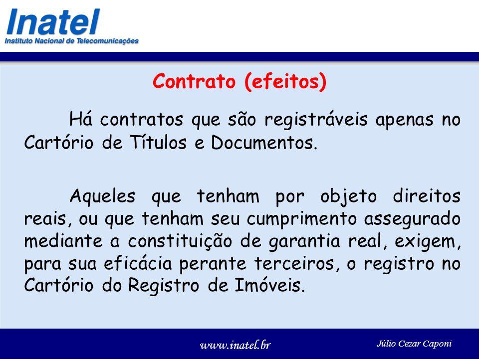 www.inatel.br Júlio Cezar Caponi Contrato (efeitos) Há contratos que são registráveis apenas no Cartório de Títulos e Documentos. Aqueles que tenham p