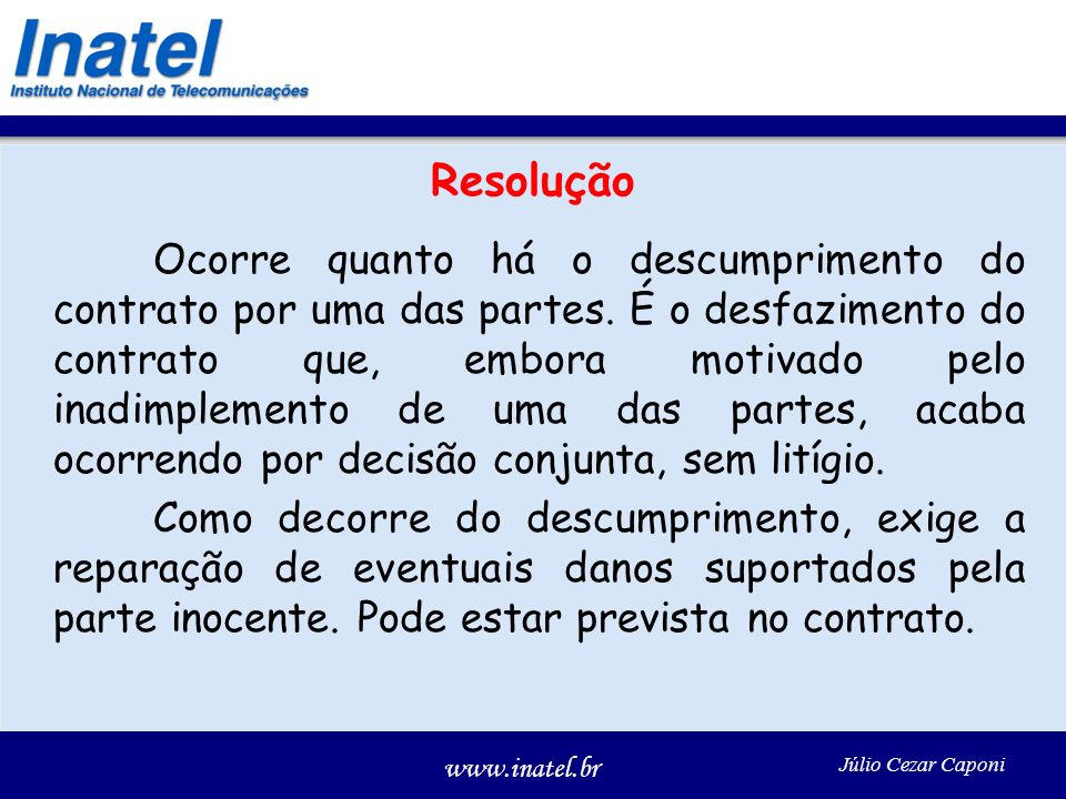 www.inatel.br Júlio Cezar Caponi Resolução Ocorre quanto há o descumprimento do contrato por uma das partes. É o desfazimento do contrato que, embora