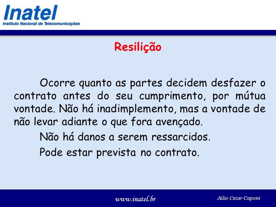 www.inatel.br Júlio Cezar Caponi Resilição Ocorre quanto as partes decidem desfazer o contrato antes do seu cumprimento, por mútua vontade. Não há ina