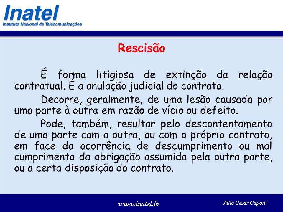 www.inatel.br Júlio Cezar Caponi Rescisão É forma litigiosa de extinção da relação contratual. É a anulação judicial do contrato. Decorre, geralmente,