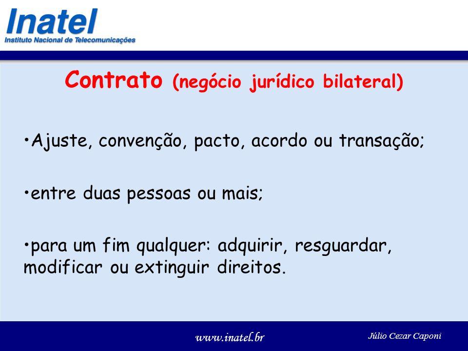 www.inatel.br Júlio Cezar Caponi Contrato (negócio jurídico bilateral) Ajuste, convenção, pacto, acordo ou transação; entre duas pessoas ou mais; para