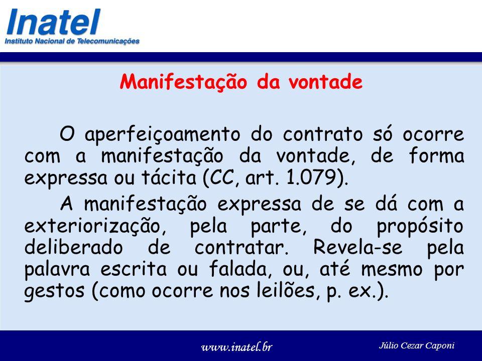 www.inatel.br Júlio Cezar Caponi Manifestação da vontade O aperfeiçoamento do contrato só ocorre com a manifestação da vontade, de forma expressa ou tácita (CC, art.